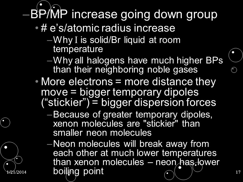 1/21/201417 – –BP/MP increase going down group # es/atomic radius increase – –Why I is solid/Br liquid at room temperature – –Why all halogens have mu