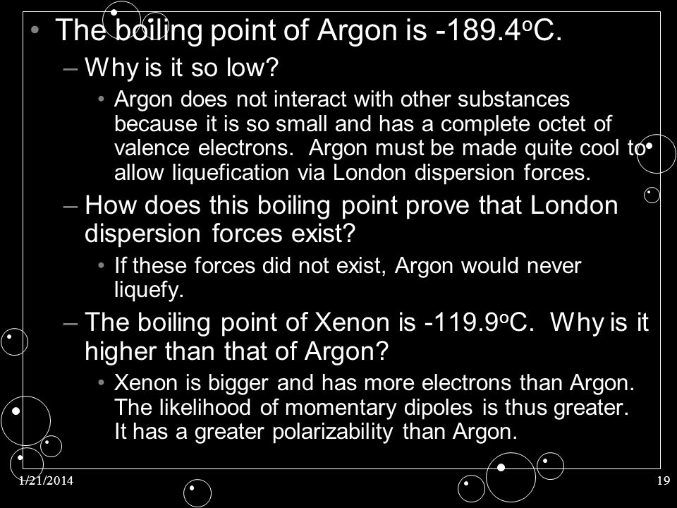 1/21/201419 The boiling point of Argon is -189.4 o C. – –Why is it so low? Argon does not interact with other substances because it is so small and ha