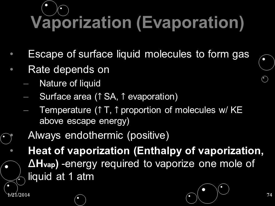 1/21/201474 Vaporization (Evaporation) Escape of surface liquid molecules to form gas Rate depends on – –Nature of liquid – –Surface area ( SA, evapor