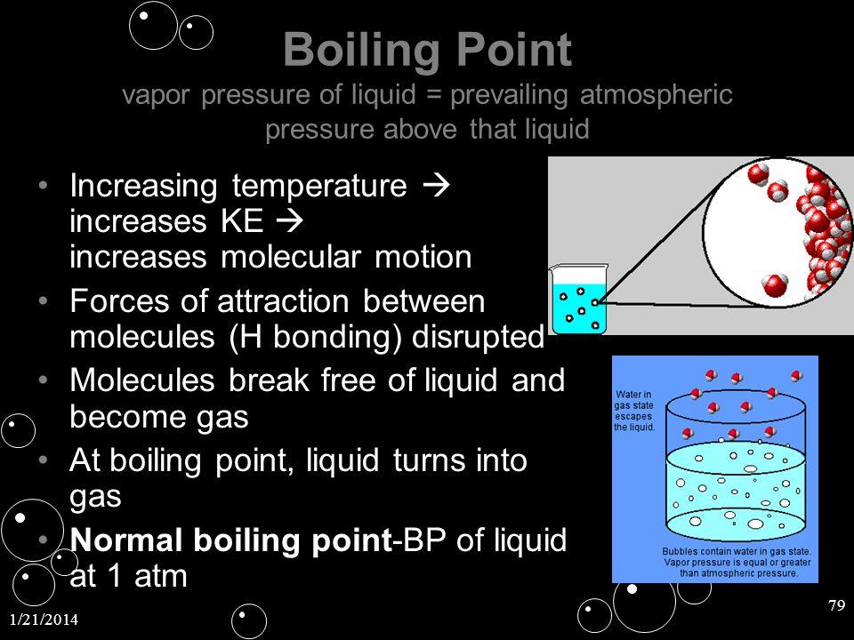 1/21/2014 79 Boiling Point Boiling Point vapor pressure of liquid = prevailing atmospheric pressure above that liquid Increasing temperature increases