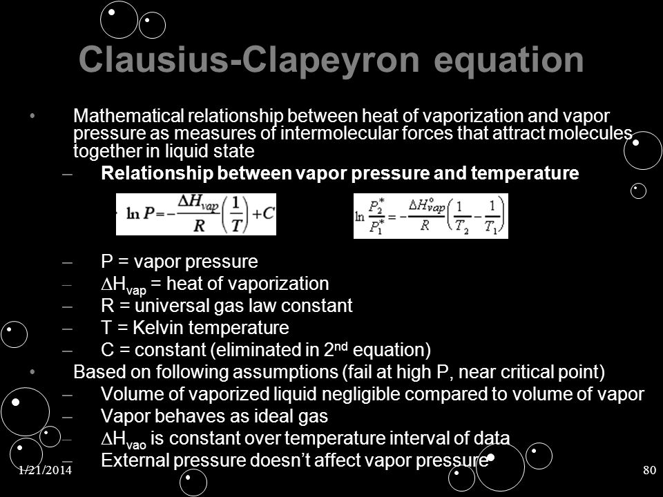 1/21/201480 Clausius-Clapeyron equation Mathematical relationship between heat of vaporization and vapor pressure as measures of intermolecular forces