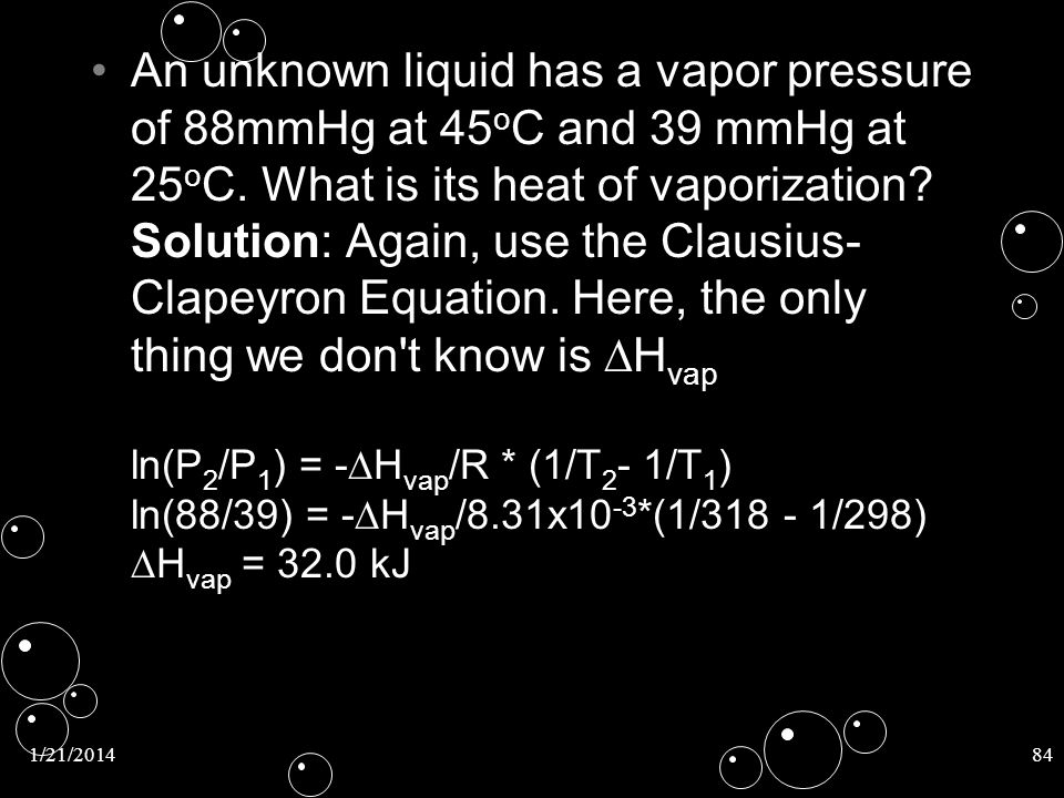 1/21/201484 An unknown liquid has a vapor pressure of 88mmHg at 45 o C and 39 mmHg at 25 o C. What is its heat of vaporization? Solution: Again, use t