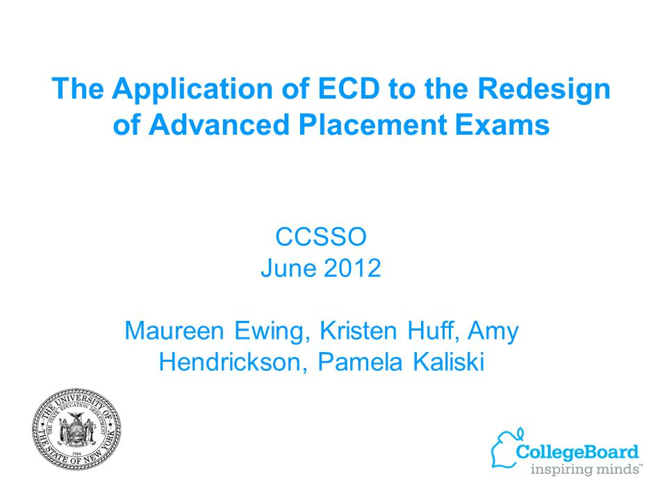 The Application of ECD to the Redesign of Advanced Placement Exams CCSSO June 2012 Maureen Ewing, Kristen Huff, Amy Hendrickson, Pamela Kaliski
