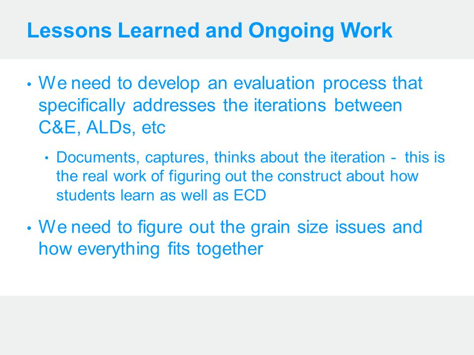 Lessons Learned and Ongoing Work We need to develop an evaluation process that specifically addresses the iterations between C&E, ALDs, etc Documents,