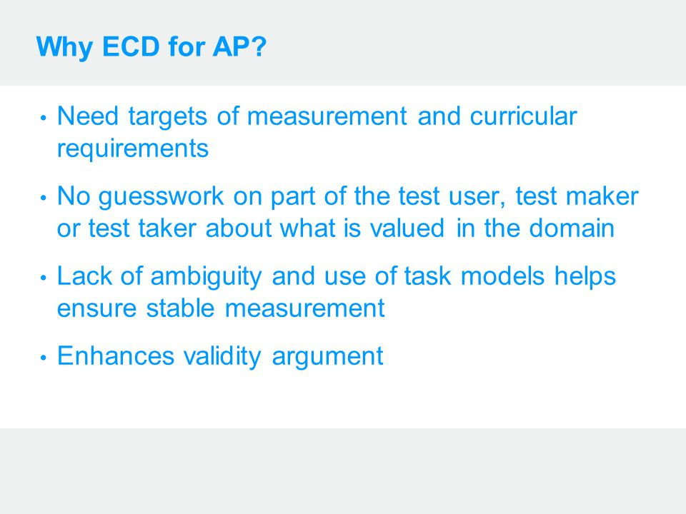 Why ECD for AP? Need targets of measurement and curricular requirements No guesswork on part of the test user, test maker or test taker about what is