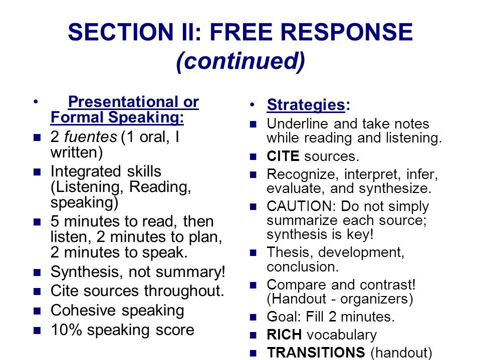 SECTION ll: FREE RESPONSE (continued) Presentational or Formal Speaking: 2 fuentes (1 oral, I written) Integrated skills (Listening, Reading, speaking) 5 minutes to read, then listen, 2 minutes to plan, 2 minutes to speak.
