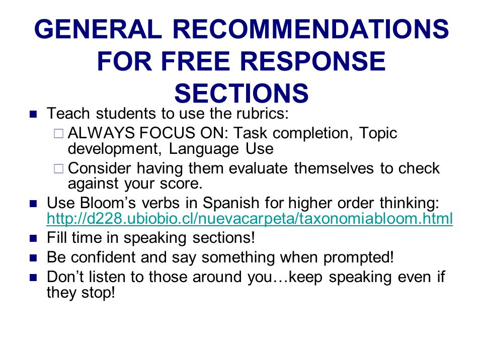 GENERAL RECOMMENDATIONS FOR FREE RESPONSE SECTIONS Teach students to use the rubrics: ALWAYS FOCUS ON: Task completion, Topic development, Language Use Consider having them evaluate themselves to check against your score.