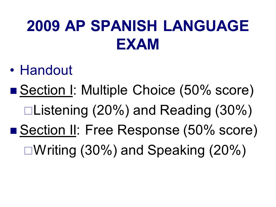 2009 AP SPANISH LANGUAGE EXAM Handout Section I: Multiple Choice (50% score) Listening (20%) and Reading (30%) Section II: Free Response (50% score) Writing (30%) and Speaking (20%)