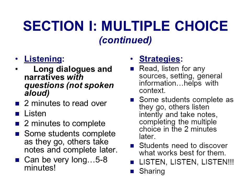 SECTION I: MULTIPLE CHOICE (continued) Listening: Long dialogues and narratives with questions (not spoken aloud) 2 minutes to read over Listen 2 minutes to complete Some students complete as they go, others take notes and complete later.