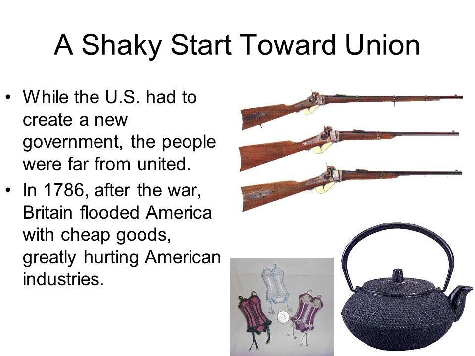 A Shaky Start Toward Union While the U.S. had to create a new government, the people were far from united. In 1786, after the war, Britain flooded Ame