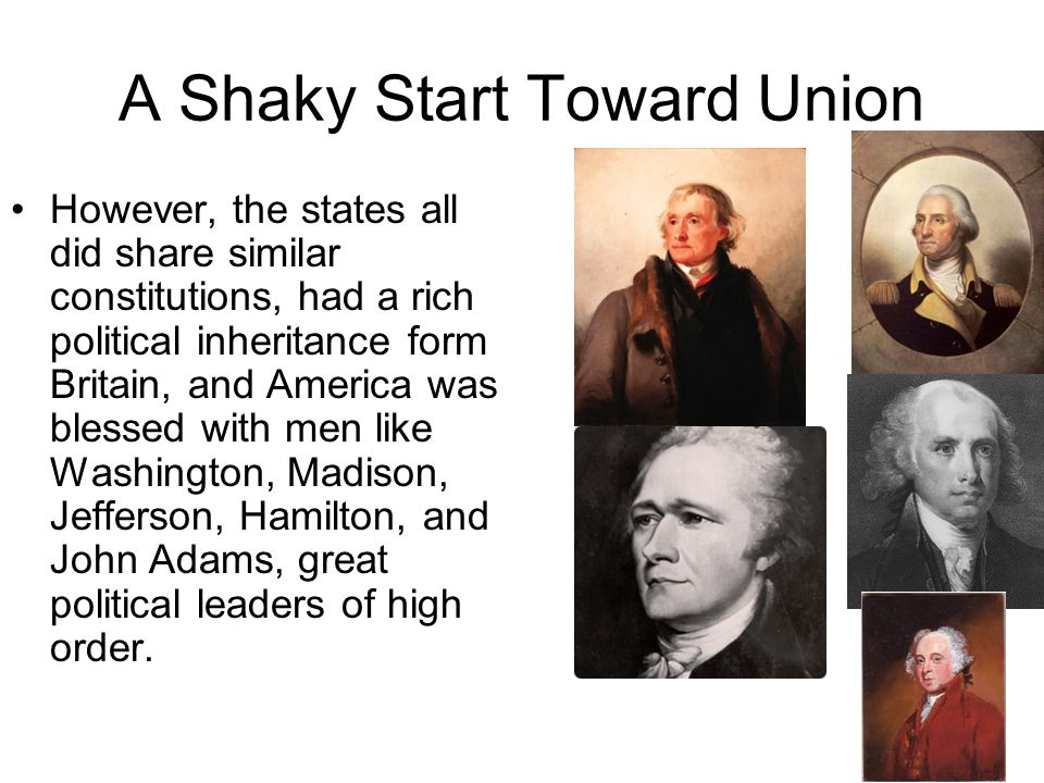 A Shaky Start Toward Union However, the states all did share similar constitutions, had a rich political inheritance form Britain, and America was ble