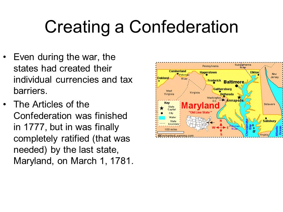 Creating a Confederation Even during the war, the states had created their individual currencies and tax barriers. The Articles of the Confederation w