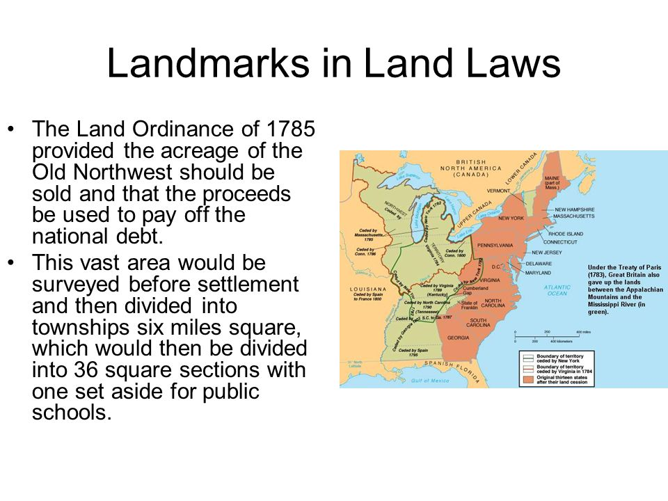 Landmarks in Land Laws The Land Ordinance of 1785 provided the acreage of the Old Northwest should be sold and that the proceeds be used to pay off th