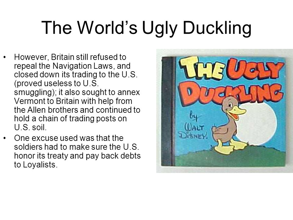 The Worlds Ugly Duckling However, Britain still refused to repeal the Navigation Laws, and closed down its trading to the U.S. (proved useless to U.S.