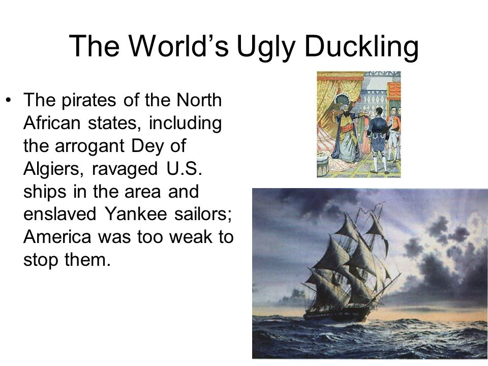 The Worlds Ugly Duckling The pirates of the North African states, including the arrogant Dey of Algiers, ravaged U.S. ships in the area and enslaved Y