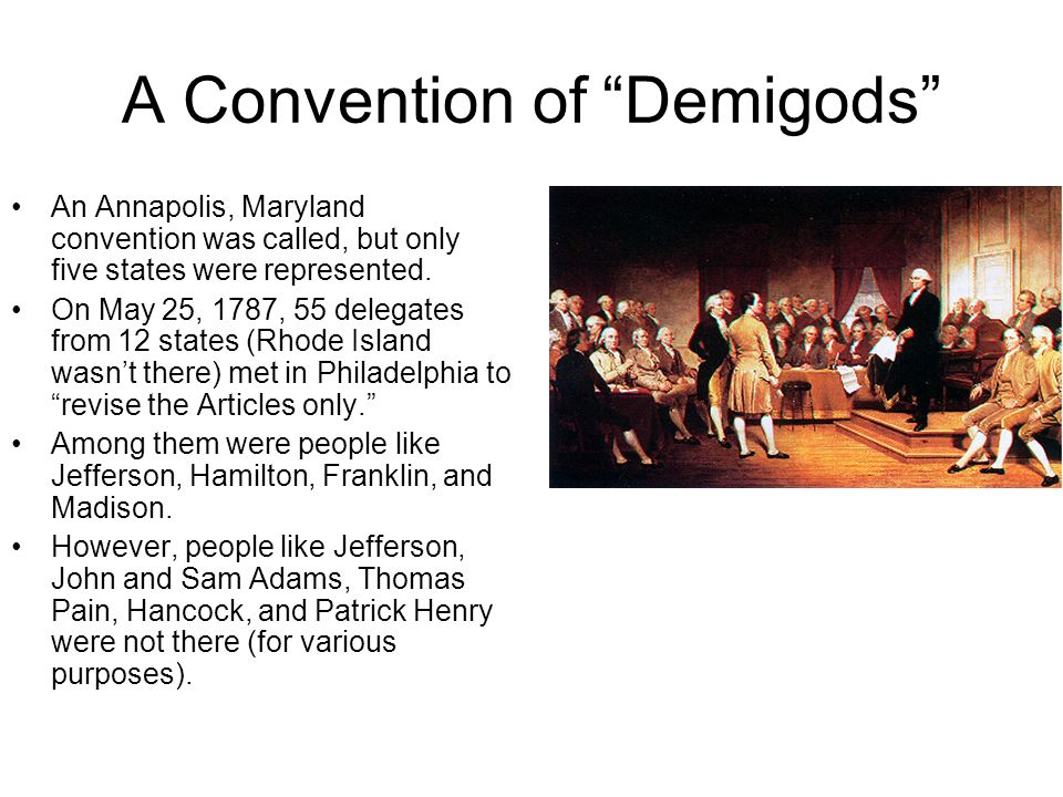 A Convention of Demigods An Annapolis, Maryland convention was called, but only five states were represented. On May 25, 1787, 55 delegates from 12 st