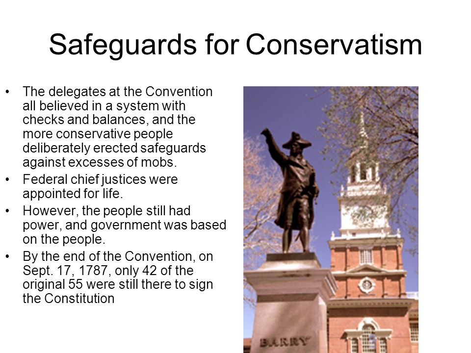Safeguards for Conservatism The delegates at the Convention all believed in a system with checks and balances, and the more conservative people delibe