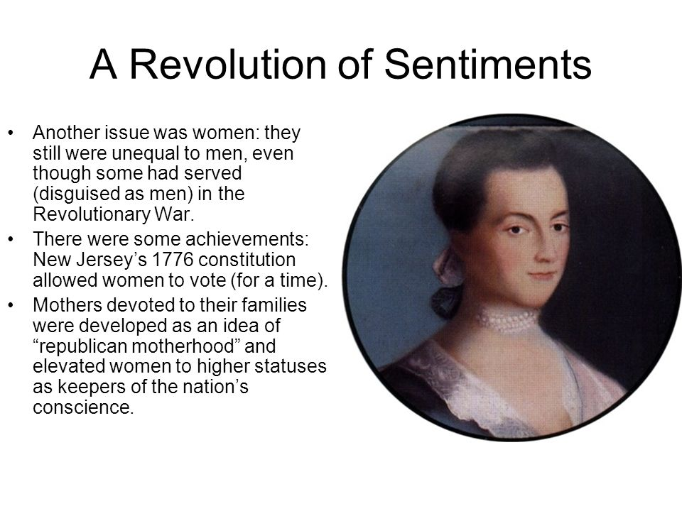 A Revolution of Sentiments Another issue was women: they still were unequal to men, even though some had served (disguised as men) in the Revolutionar