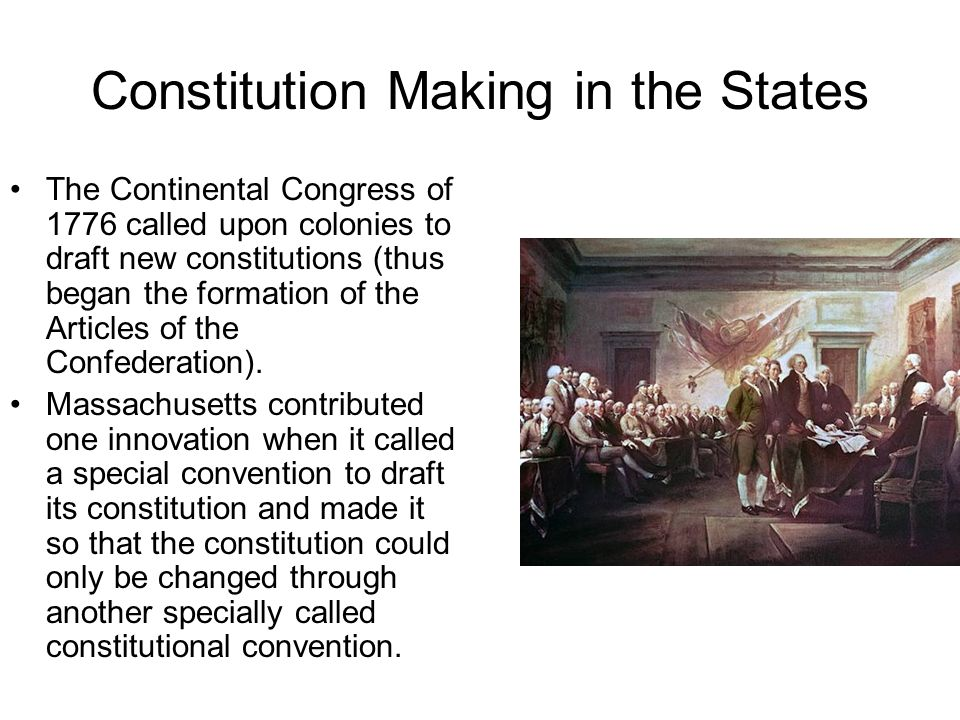 Constitution Making in the States The Continental Congress of 1776 called upon colonies to draft new constitutions (thus began the formation of the Ar