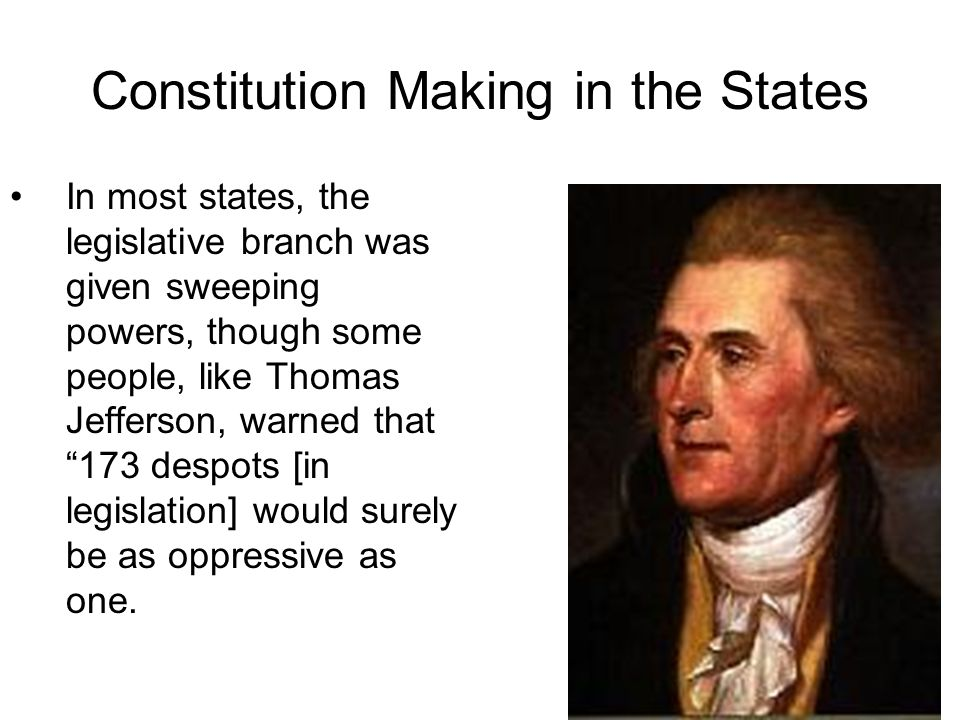 Constitution Making in the States In most states, the legislative branch was given sweeping powers, though some people, like Thomas Jefferson, warned