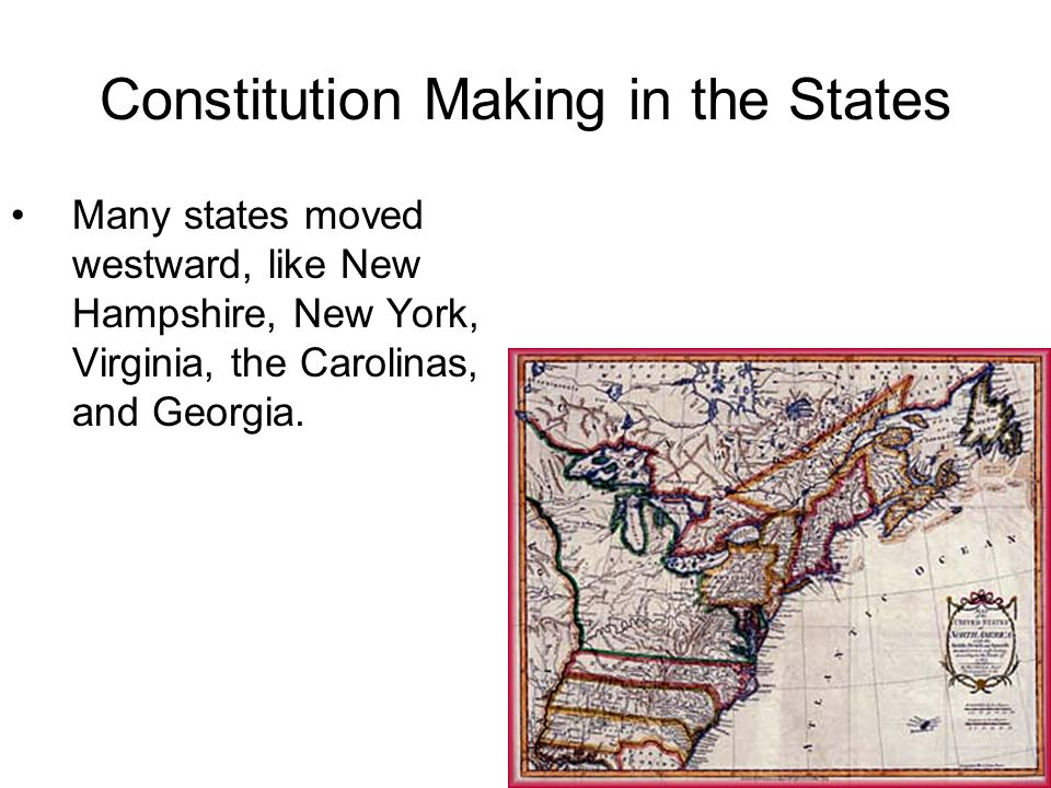 Constitution Making in the States Many states moved westward, like New Hampshire, New York, Virginia, the Carolinas, and Georgia.