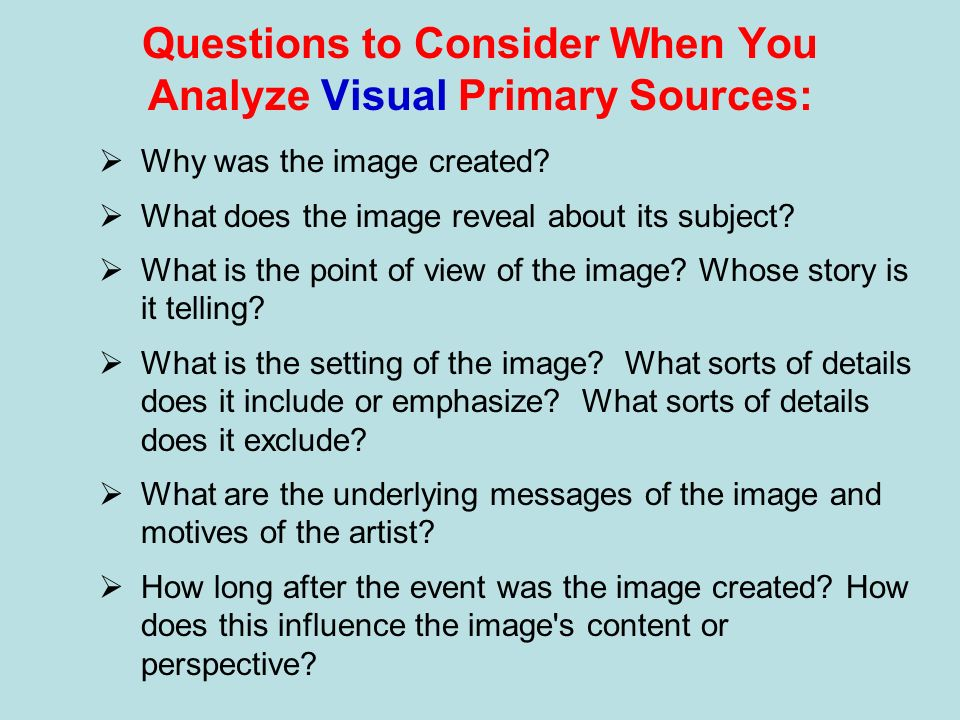 Questions to Consider When You Analyze Visual Primary Sources: Why was the image created? What does the image reveal about its subject? What is the po