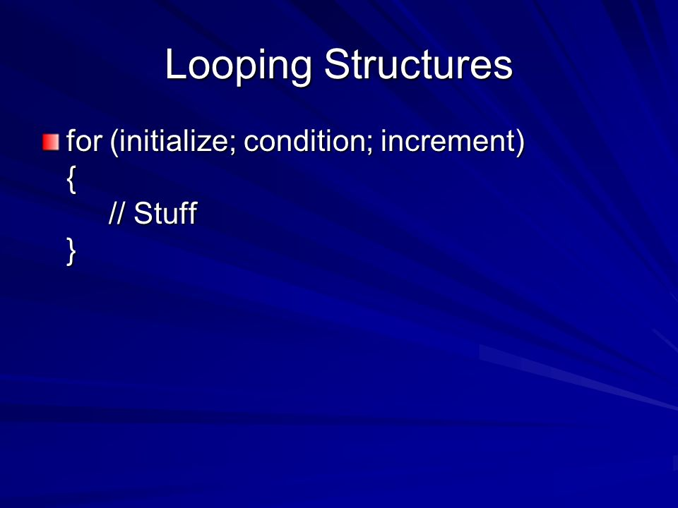 Looping Structures for (initialize; condition; increment) { // Stuff }