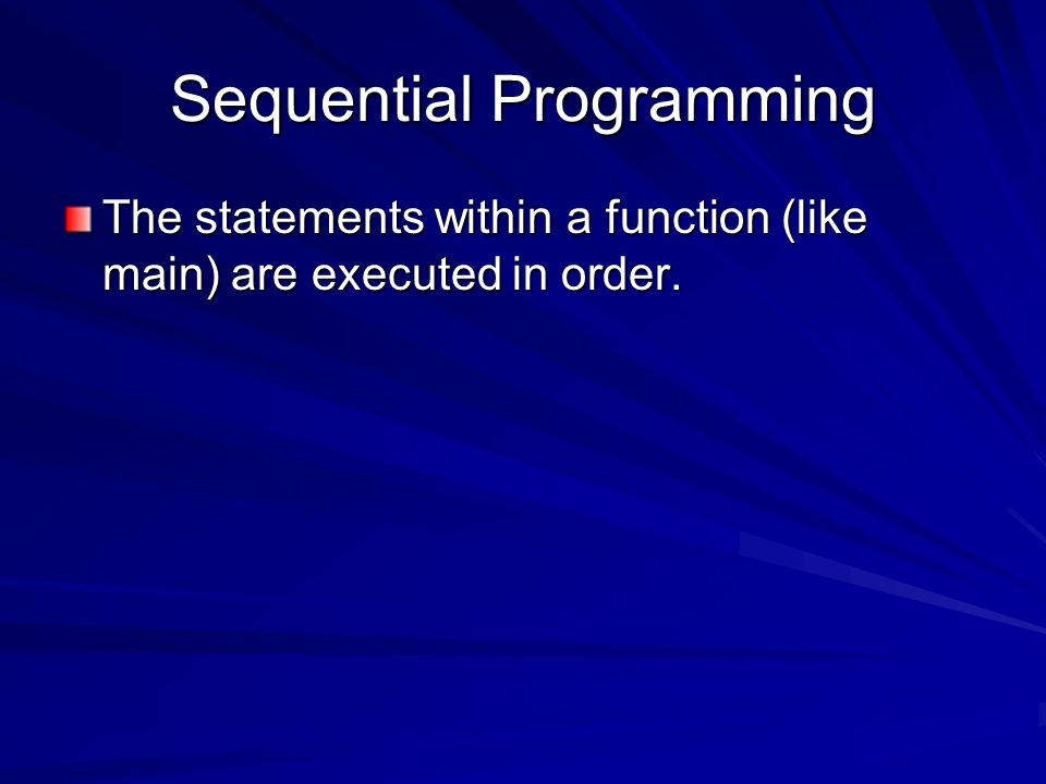 Sequential Programming The statements within a function (like main) are executed in order.