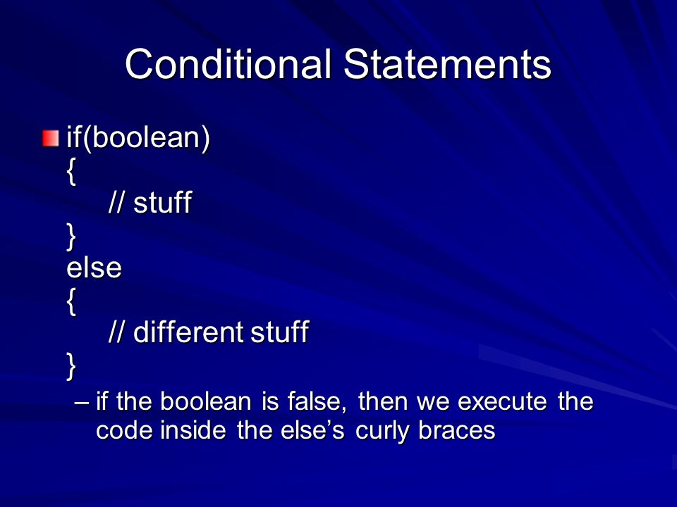 Conditional Statements if(boolean) { // stuff } else { // different stuff } –if the boolean is false, then we execute the code inside the elses curly