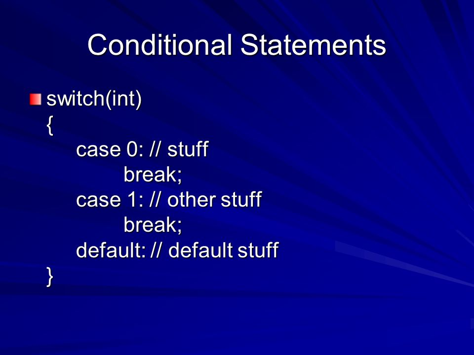 Conditional Statements switch(int) { case 0: // stuff break; case 1: // other stuff break; default: // default stuff }