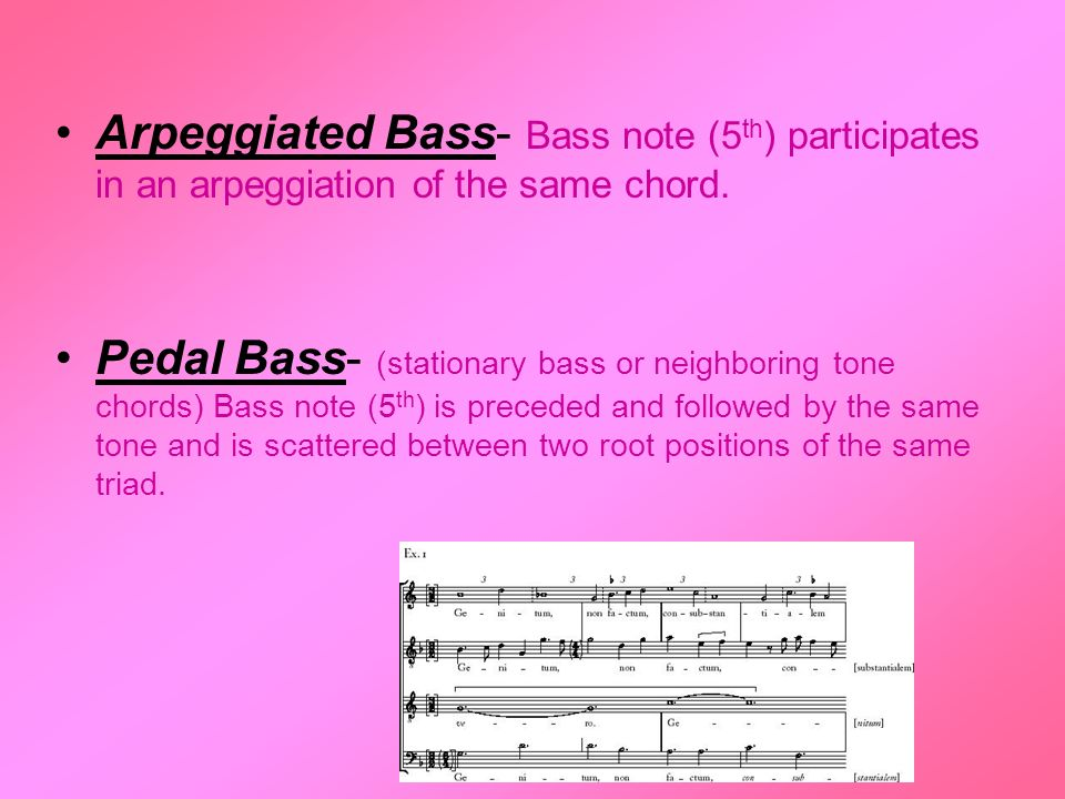 Arpeggiated Bass- Bass note (5 th ) participates in an arpeggiation of the same chord. Pedal Bass- (stationary bass or neighboring tone chords) Bass n