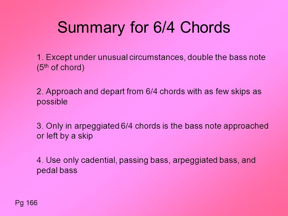 Summary for 6/4 Chords 1. Except under unusual circumstances, double the bass note (5 th of chord) 2. Approach and depart from 6/4 chords with as few