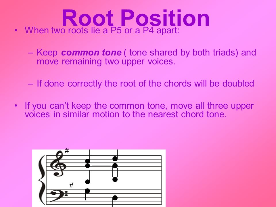Root Position When two roots lie a P5 or a P4 apart: –Keep common tone ( tone shared by both triads) and move remaining two upper voices.