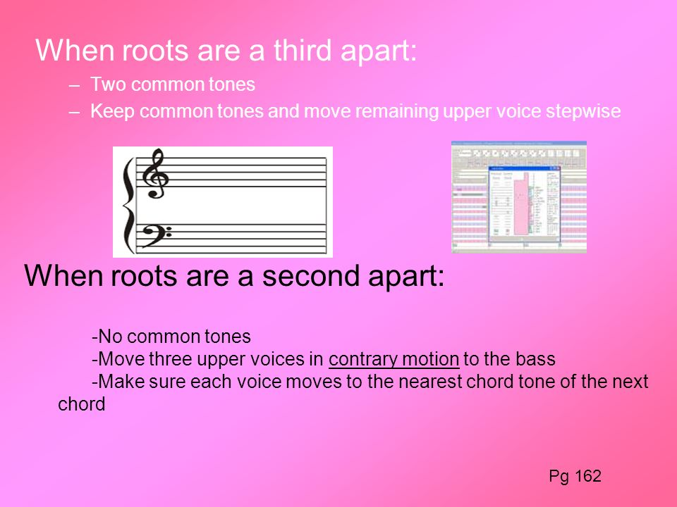 When roots are a third apart: –Two common tones –Keep common tones and move remaining upper voice stepwise When roots are a second apart: -No common t