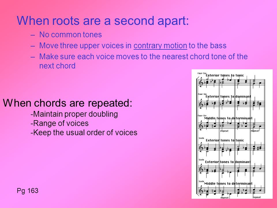 When roots are a second apart: –No common tones –Move three upper voices in contrary motion to the bass –Make sure each voice moves to the nearest chord tone of the next chord When chords are repeated: -Maintain proper doubling -Range of voices -Keep the usual order of voices Pg 163