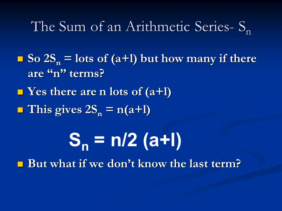 The Sum of an Arithmetic Series- S n Let the last term of an Arithmetic series be l. Let the last term of an Arithmetic series be l. S n = a + a+d + a