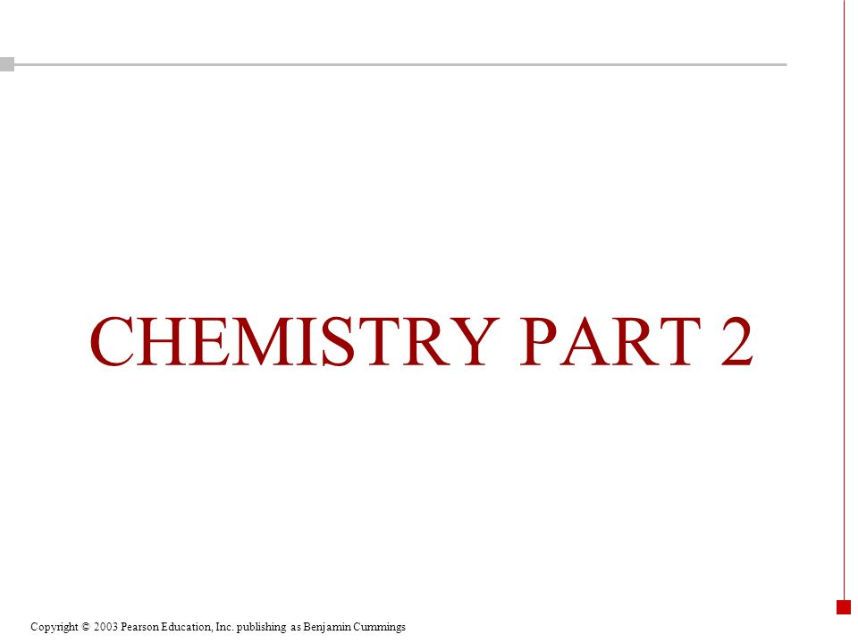 Copyright © 2003 Pearson Education, Inc. publishing as Benjamin Cummings CHEMISTRY PART 2