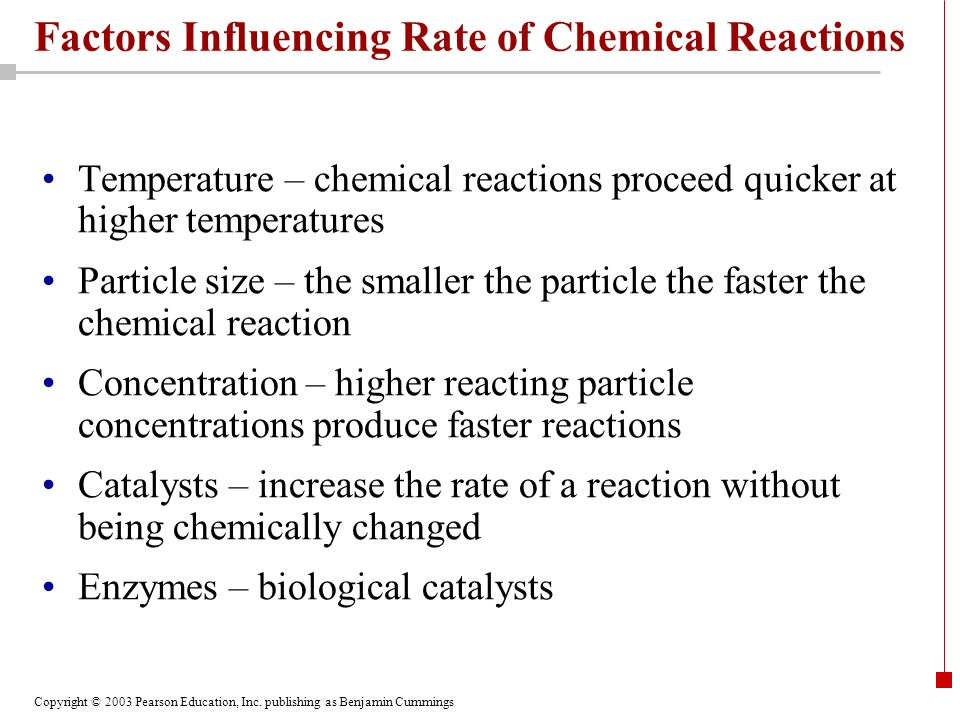 Copyright © 2003 Pearson Education, Inc. publishing as Benjamin Cummings Factors Influencing Rate of Chemical Reactions Temperature – chemical reactio
