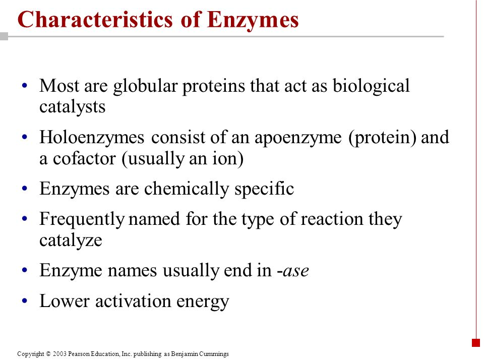 Copyright © 2003 Pearson Education, Inc. publishing as Benjamin Cummings Characteristics of Enzymes Most are globular proteins that act as biological