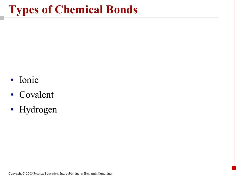 Copyright © 2003 Pearson Education, Inc. publishing as Benjamin Cummings Types of Chemical Bonds Ionic Covalent Hydrogen