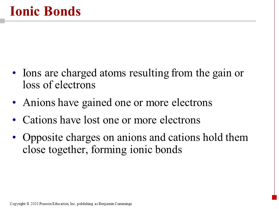 Copyright © 2003 Pearson Education, Inc. publishing as Benjamin Cummings Ionic Bonds Ions are charged atoms resulting from the gain or loss of electro