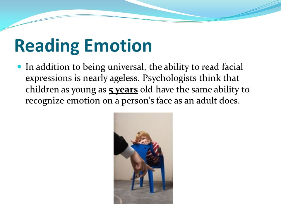 Reading Emotion In addition to being universal, the ability to read facial expressions is nearly ageless. Psychologists think that children as young a