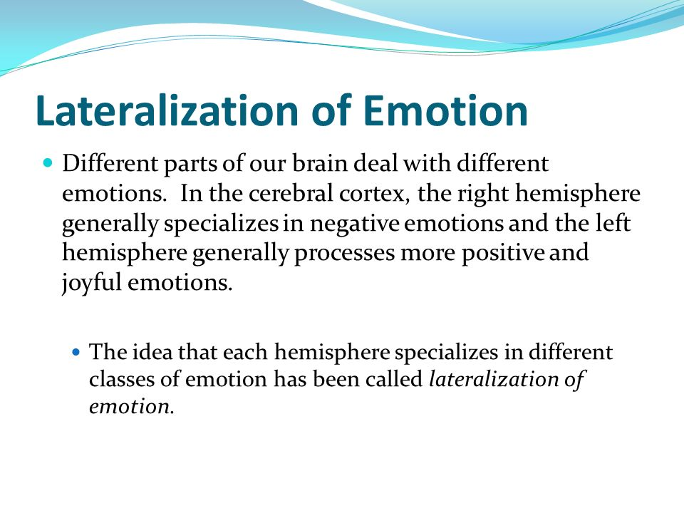Lateralization of Emotion Different parts of our brain deal with different emotions. In the cerebral cortex, the right hemisphere generally specialize