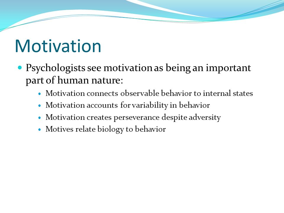 Motivation Psychologists see motivation as being an important part of human nature: Motivation connects observable behavior to internal states Motivat