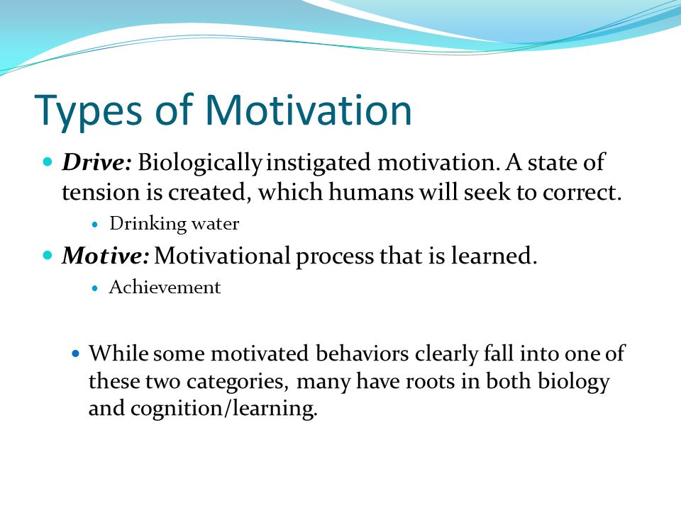 Types of Motivation Drive: Biologically instigated motivation. A state of tension is created, which humans will seek to correct. Drinking water Motive