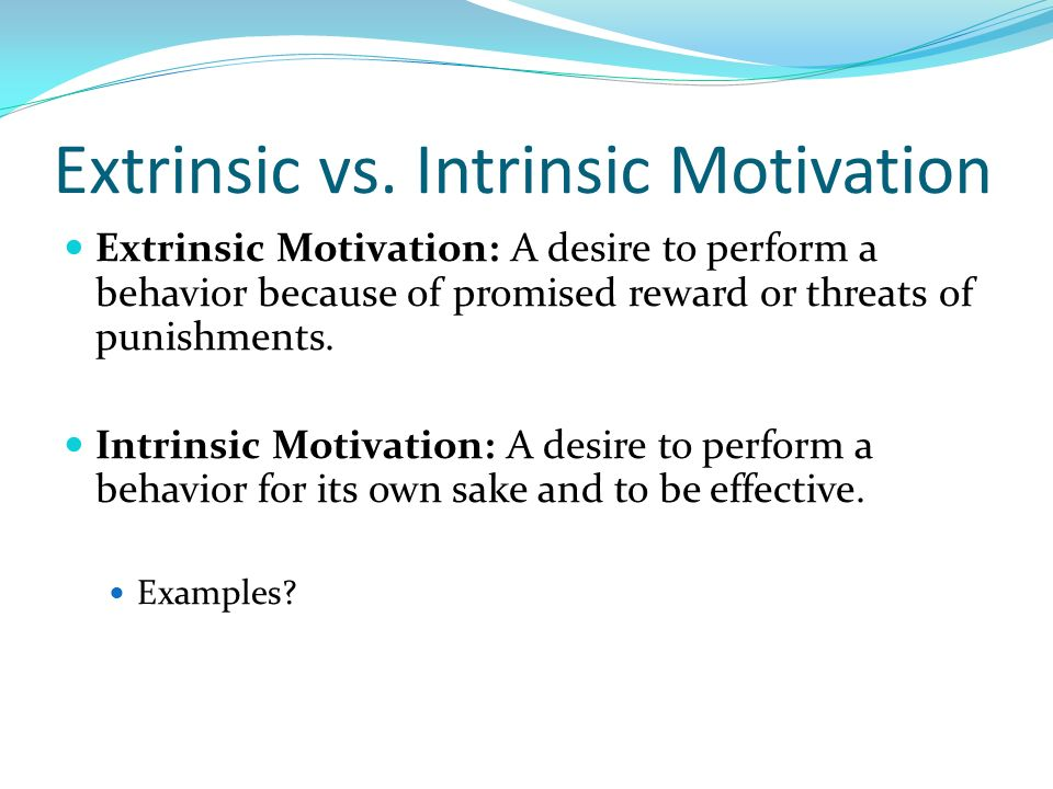 Extrinsic vs. Intrinsic Motivation Extrinsic Motivation: A desire to perform a behavior because of promised reward or threats of punishments. Intrinsi