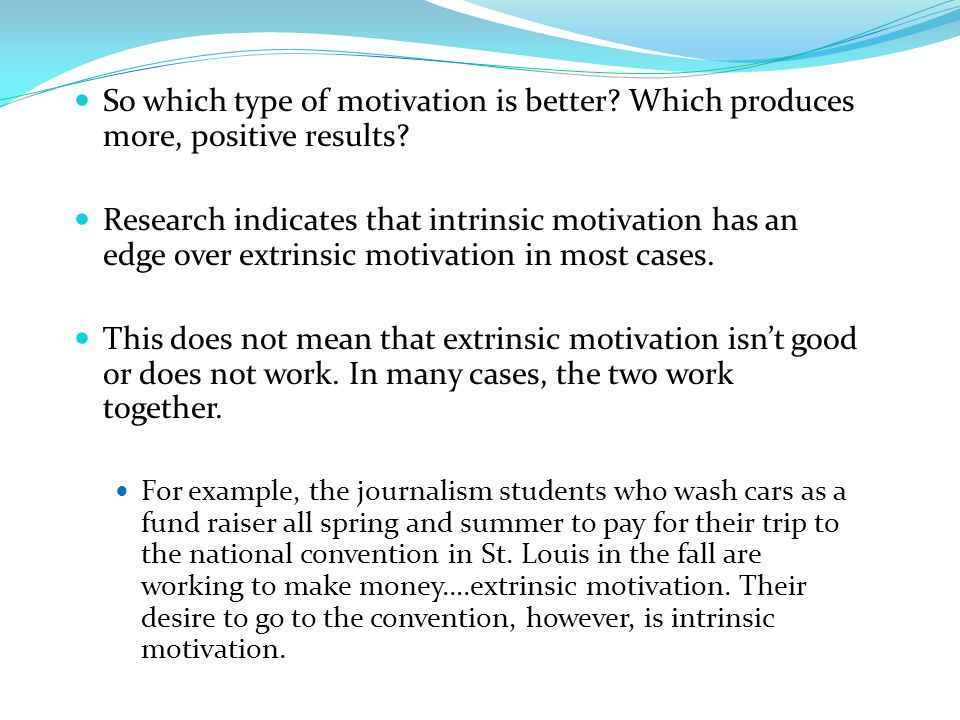 So which type of motivation is better? Which produces more, positive results? Research indicates that intrinsic motivation has an edge over extrinsic