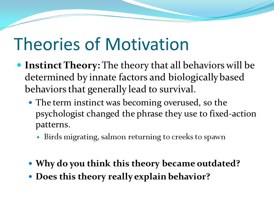 Theories of Motivation Instinct Theory: The theory that all behaviors will be determined by innate factors and biologically based behaviors that gener