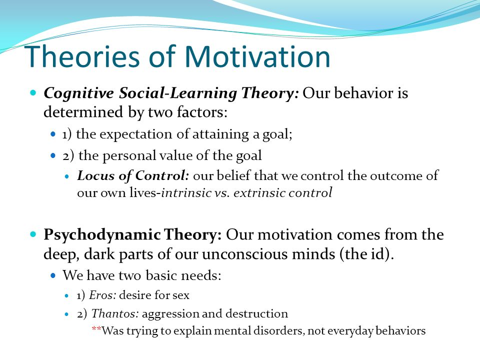 Theories of Motivation Cognitive Social-Learning Theory: Our behavior is determined by two factors: 1) the expectation of attaining a goal; 2) the per