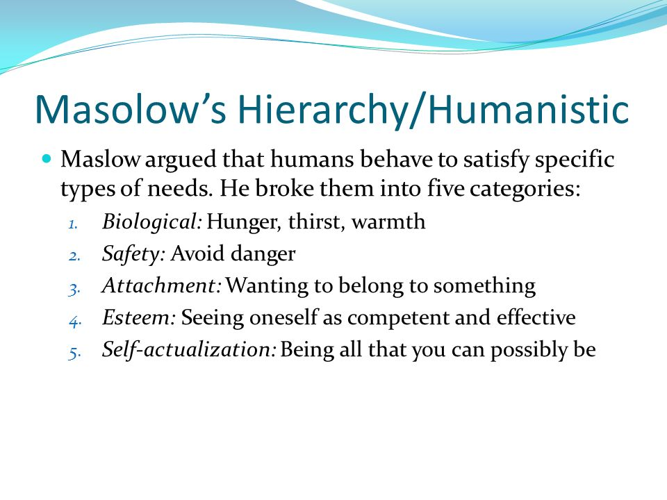 Masolows Hierarchy/Humanistic Maslow argued that humans behave to satisfy specific types of needs. He broke them into five categories: 1. Biological: